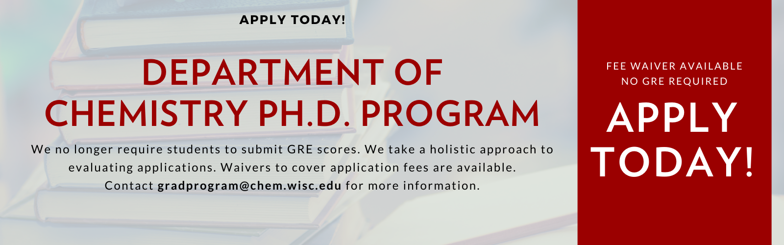 We no longer require students to submit GRE scores. We take a holistic approach to evaluating applications. Waivers to cover application fees are available. Contact gradprogram@chem.wisc.edu for more information.