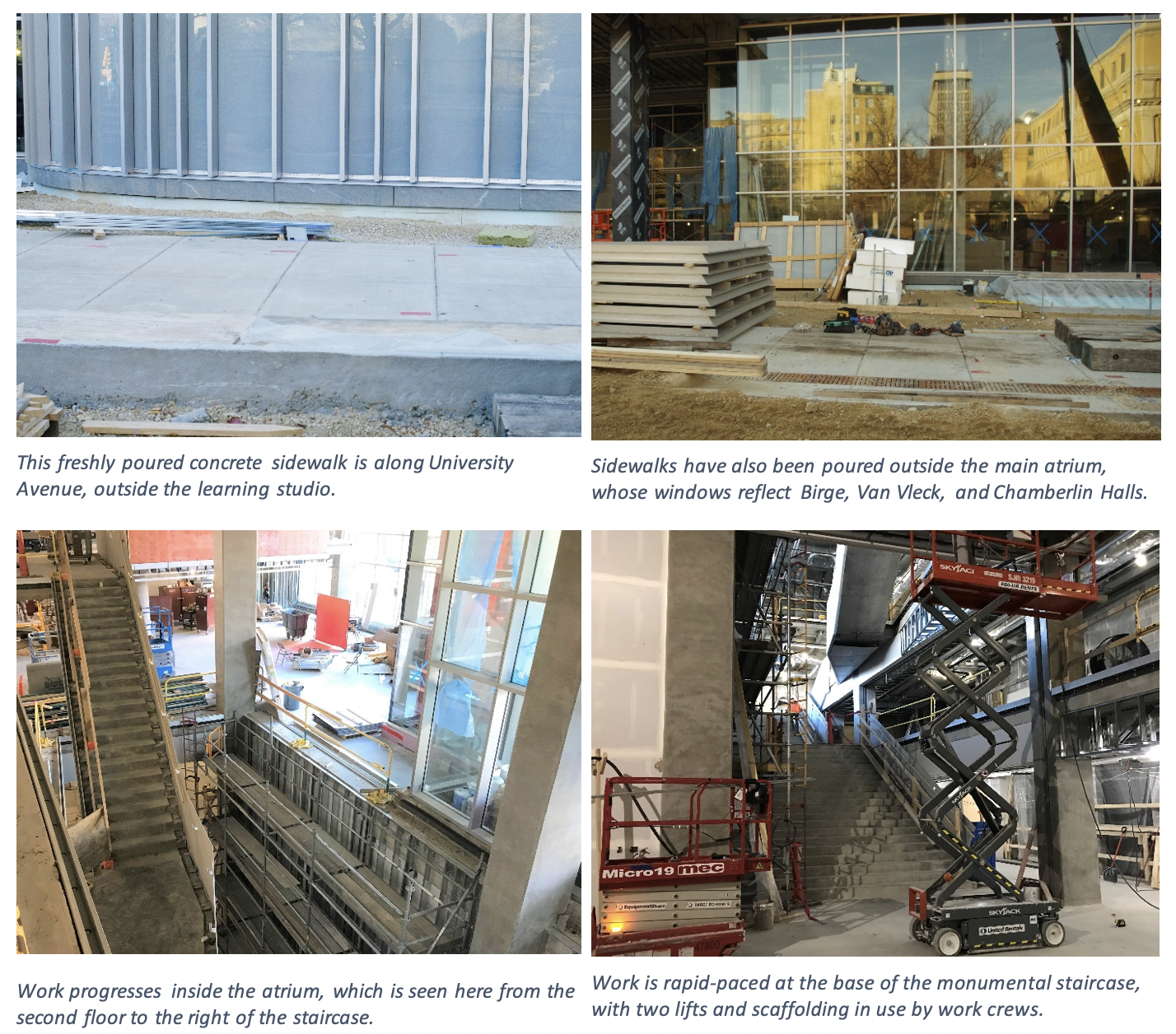 This freshly poured concrete sidewalk is along University Avenue, outside the learning studio (top left image). Sidewalks have also been poured outside the main atrium, whose windows reflect Birge, Van Vleck, and Chamberlin Halls (top right image). Work progresses inside the atrium, which is seen here from the second floor to the right of the staircase (bottom left image). Work is rapid-paced at the base of the monumental staircase, with two lifts and scaffolding in use by work crews (bottom right image)..