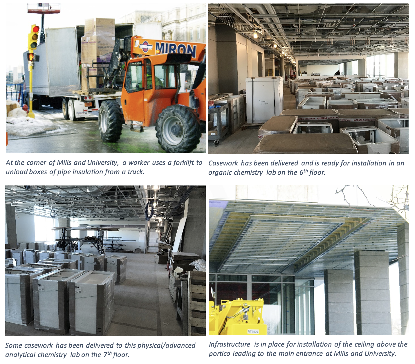 In the right image, casework has been delivered and is ready for installation in an organic chemistry lab on the 6th floor. On the top left, at the corner of Mills and University, a worker uses a forklift to unload boxes of pipe insulation from a truck. On the bottom left, some casework has been delivered to this physical/advanced analytical chemistry lab on the 7th floor. On the bottom right, infrastructure is in place for installation of the ceiling above the portico leading to the main entrance at Mills and University.